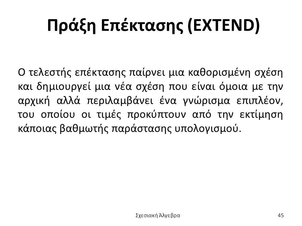 Πράξη Επέκτασης (EXTEND) O τελεστής επέκτασης παίρνει μια καθορισμένη σχέση και δημιουργεί μια νέα σχέση που είναι όμοια με την αρχική αλλά περιλαμβάνει ένα γνώρισμα επιπλέον, του οποίου οι τιμές προκύπτουν από την εκτίμηση κάποιας βαθμωτής παράστασης υπολογισμού.