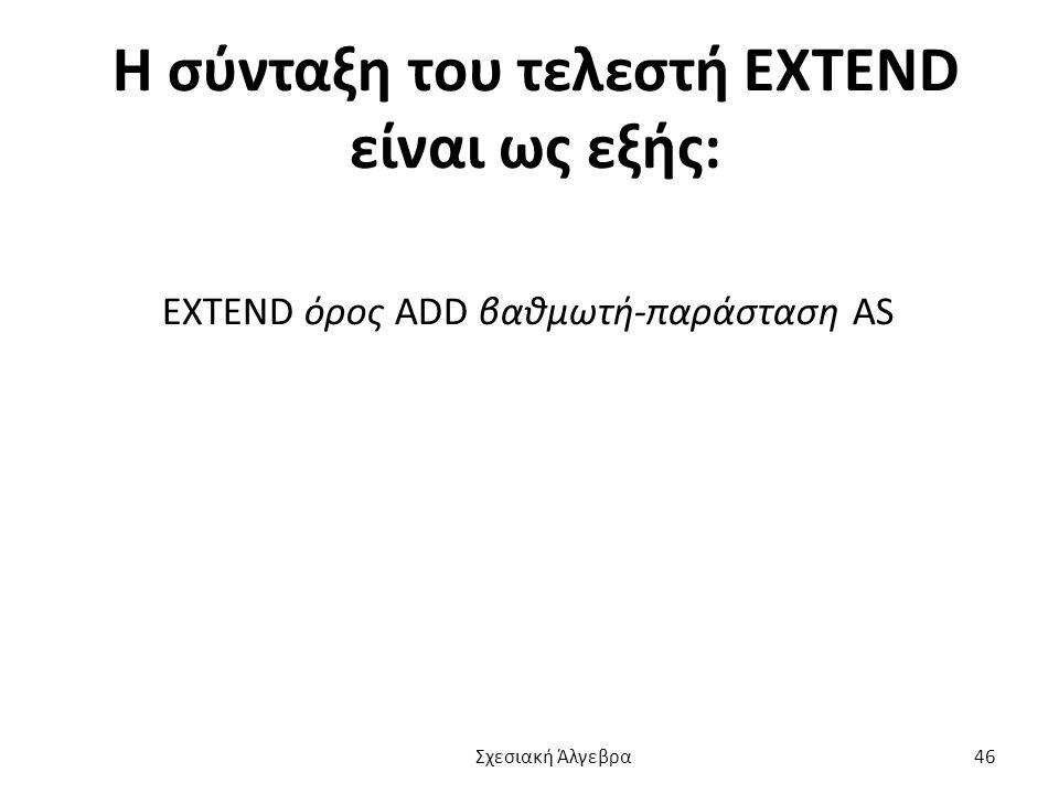 Η σύνταξη του τελεστή EXTEND είναι ως εξής: EXTEND όρος ADD βαθμωτή-παράσταση AS Σχεσιακή Άλγεβρα 46