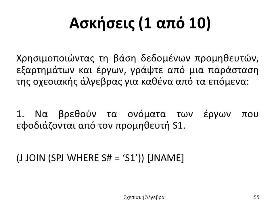 Ασκήσεις (1 από 10) Χρησιμοποιώντας τη βάση δεδομένων προμηθευτών, εξαρτημάτων και έργων, γράψτε από μια παράσταση της σχεσιακής άλγεβρας για καθένα από τα επόμενα: 1.