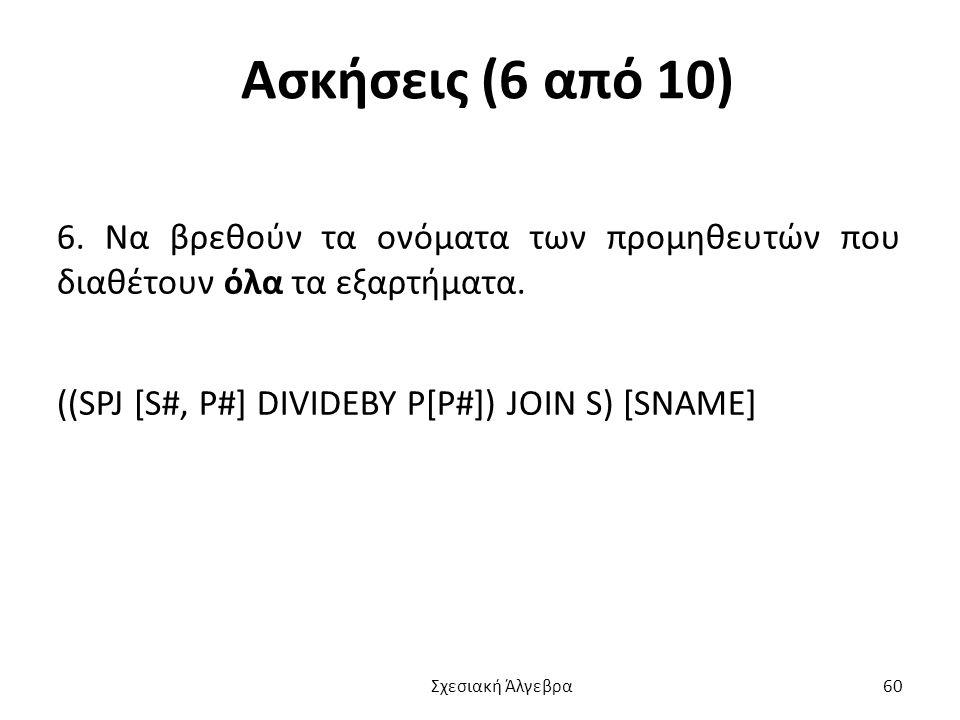 Ασκήσεις (6 από 10) 6.Να βρεθούν τα ονόματα των προμηθευτών που διαθέτουν όλα τα εξαρτήματα.
