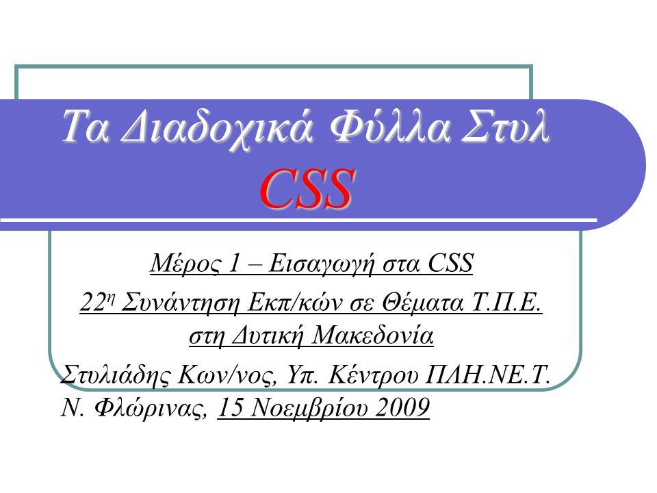Τα Διαδοχικά Φύλλα Στυλ CSS Μέρος 1 – Εισαγωγή στα CSS 22 η Συνάντηση Εκπ/κών σε Θέματα Τ.Π.Ε. στη Δυτική Μακεδονία Στυλιάδης Κων/νος, Υπ. Κέντρου ΠΛΗ