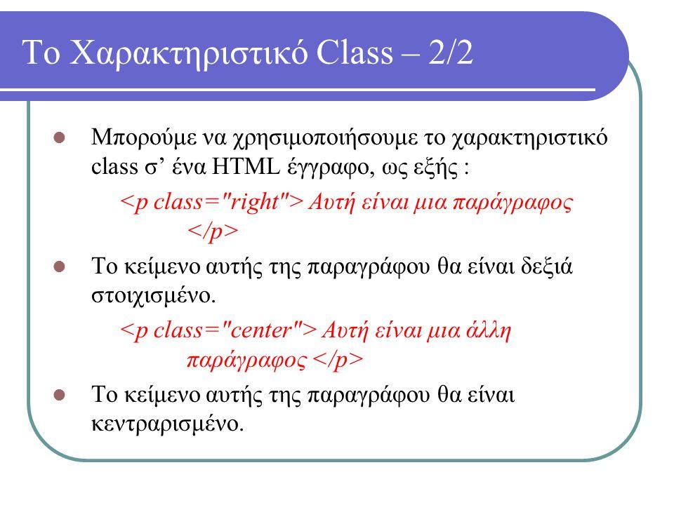 Το Χαρακτηριστικό Class – 2/2 Μπορούμε να χρησιμοποιήσουμε το χαρακτηριστικό class σ' ένα HTML έγγραφο, ως εξής : Αυτή είναι μια παράγραφος Το κείμενο