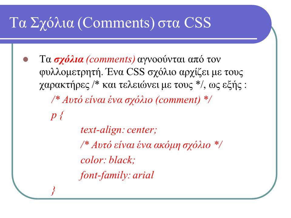 Τα Σχόλια (Comments) στα CSS Τα σχόλια (comments) αγνοούνται από τον φυλλομετρητή. Ένα CSS σχόλιο αρχίζει με τους χαρακτήρες /* και τελειώνει με τους