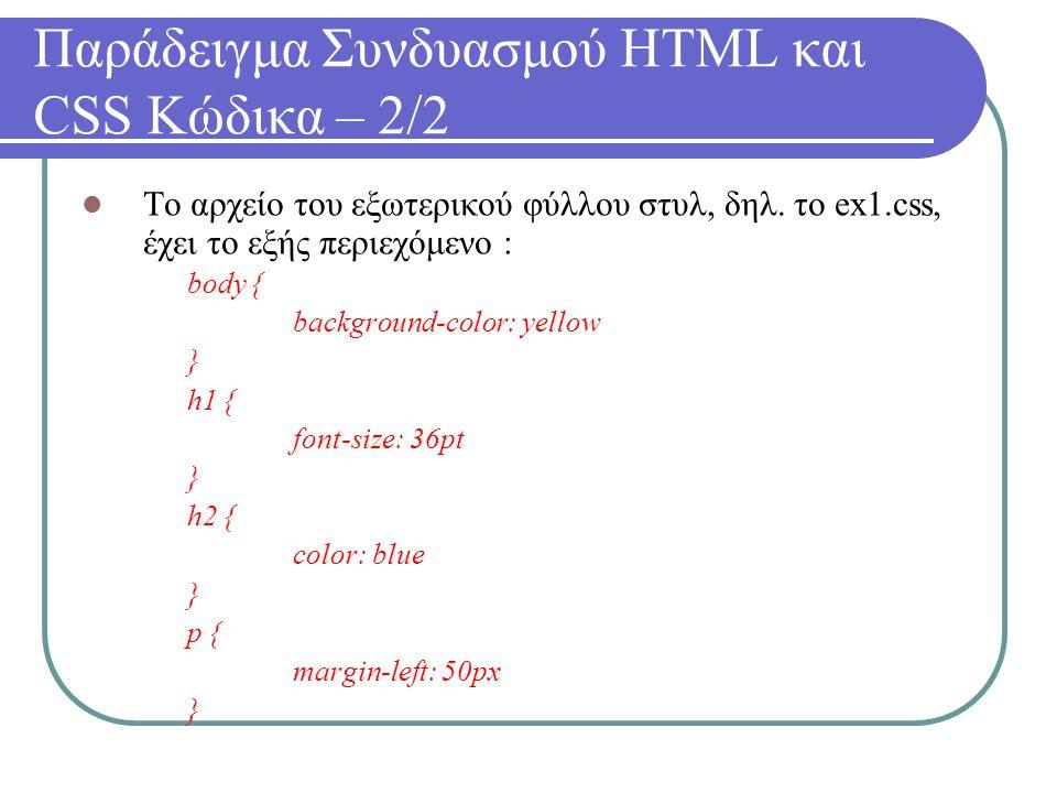 Παράδειγμα Συνδυασμού HTML και CSS Κώδικα – 2/2 Το αρχείο του εξωτερικού φύλλου στυλ, δηλ. το ex1.css, έχει το εξής περιεχόμενο : body { background-co
