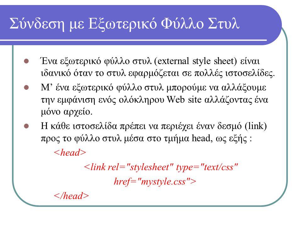 Σύνδεση με Εξωτερικό Φύλλο Στυλ Ένα εξωτερικό φύλλο στυλ (external style sheet) είναι ιδανικό όταν το στυλ εφαρμόζεται σε πολλές ιστοσελίδες. Μ' ένα ε