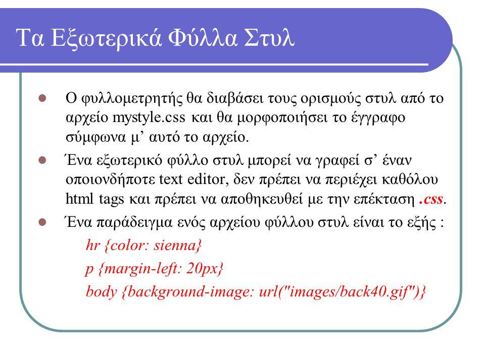 Τα Εξωτερικά Φύλλα Στυλ Ο φυλλομετρητής θα διαβάσει τους ορισμούς στυλ από το αρχείο mystyle.css και θα μορφοποιήσει το έγγραφο σύμφωνα μ' αυτό το αρχ