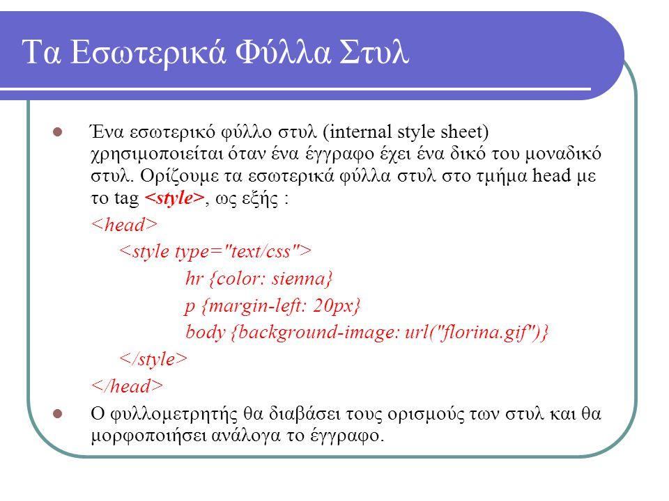 Τα Εσωτερικά Φύλλα Στυλ Ένα εσωτερικό φύλλο στυλ (internal style sheet) χρησιμοποιείται όταν ένα έγγραφο έχει ένα δικό του μοναδικό στυλ. Ορίζουμε τα