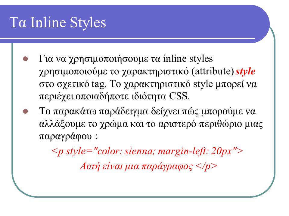 Τα Inline Styles Για να χρησιμοποιήσουμε τα inline styles χρησιμοποιούμε το χαρακτηριστικό (attribute) style στο σχετικό tag. Το χαρακτηριστικό style