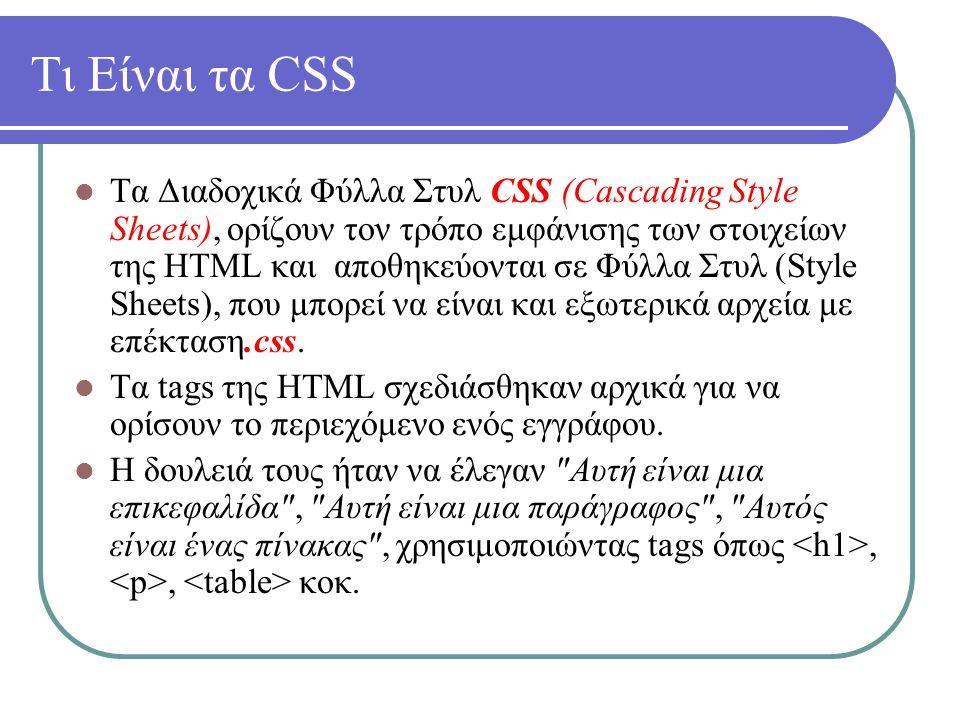 Τι Είναι τα CSS Τα Διαδοχικά Φύλλα Στυλ CSS (Cascading Style Sheets), ορίζουν τον τρόπο εμφάνισης των στοιχείων της HTML και αποθηκεύονται σε Φύλλα Στ