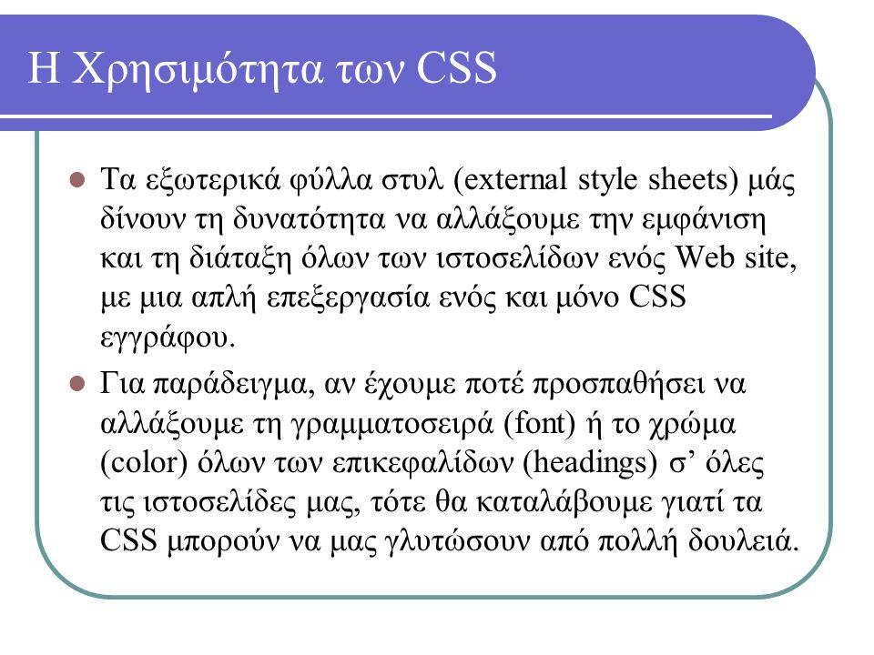 Η Χρησιμότητα των CSS Τα εξωτερικά φύλλα στυλ (external style sheets) μάς δίνουν τη δυνατότητα να αλλάξουμε την εμφάνιση και τη διάταξη όλων των ιστοσ