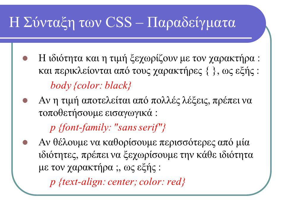 Η Σύνταξη των CSS – Παραδείγματα Η ιδιότητα και η τιμή ξεχωρίζουν με τον χαρακτήρα : και περικλείονται από τους χαρακτήρες { }, ως εξής : body {color:
