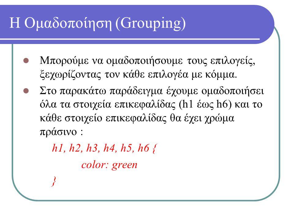 Η Ομαδοποίηση (Grouping) Μπορούμε να ομαδοποιήσουμε τους επιλογείς, ξεχωρίζοντας τον κάθε επιλογέα με κόμμα. Στο παρακάτω παράδειγμα έχουμε ομαδοποιήσ