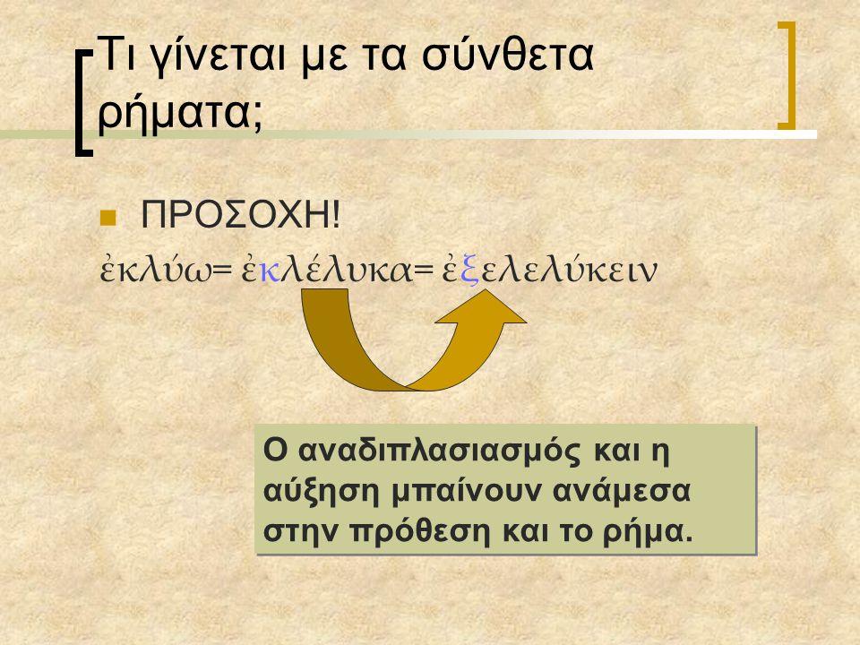 Τι γίνεται με τα σύνθετα ρήματα; ΠΡΟΣΟΧΗ! ἐκλύω= ἐκλέλυκα= ἐξελελύκειν Ο αναδιπλασιασμός και η αύξηση μπαίνουν ανάμεσα στην πρόθεση και το ρήμα.