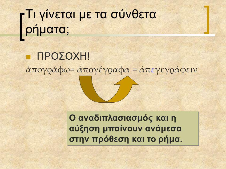 Τι γίνεται με τα σύνθετα ρήματα; ΠΡΟΣΟΧΗ! ἀπογράφω= ἀπογέγραφα = ἀπεγεγράφειν Ο αναδιπλασιασμός και η αύξηση μπαίνουν ανάμεσα στην πρόθεση και το ρήμα