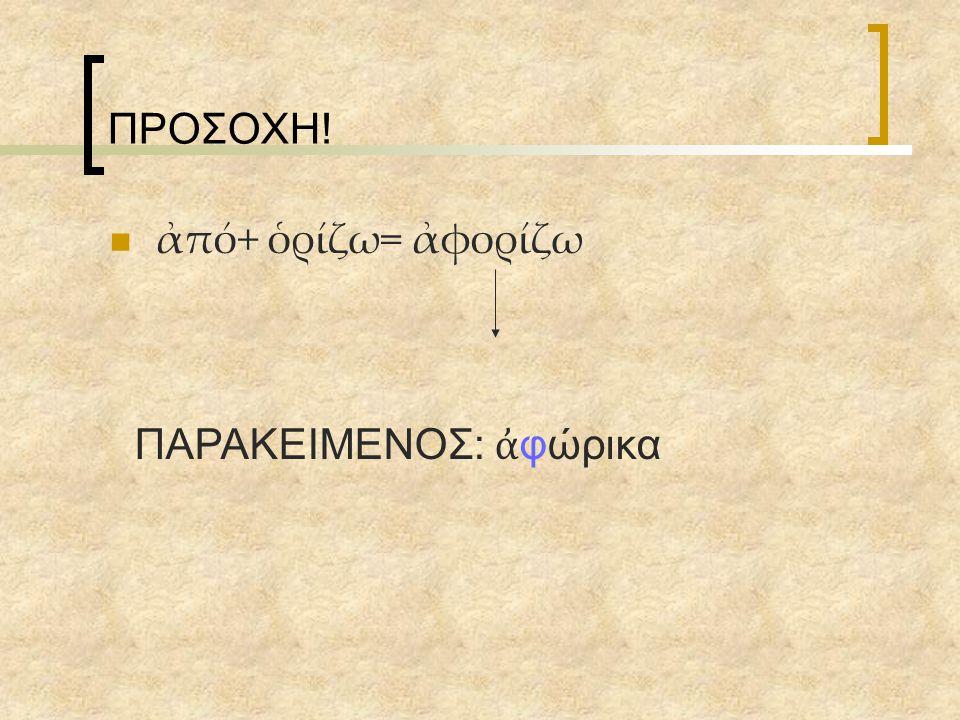 ΠΡΟΣΟΧΗ! ἀπό+ ὁρίζω= ἀφορίζω ΠΑΡΑΚΕΙΜΕΝΟΣ: ἀ φώρικα