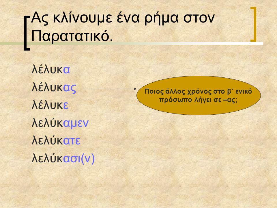 Ας κλίνουμε ένα ρήμα στον Παρατατικό. λέλυκα λέλυκας λέλυκε λελύκαμεν λελύκατε λελύκασι(ν) Ποιος άλλος χρόνος στο β΄ ενικό πρόσωπο λήγει σε –ας;