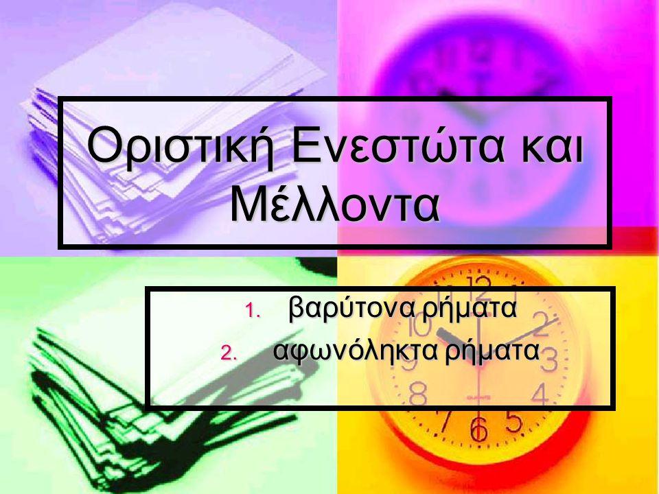 Οριστική Ενεστώτα και Μέλλοντα 1. βαρύτονα ρήματα 2. αφωνόληκτα ρήματα