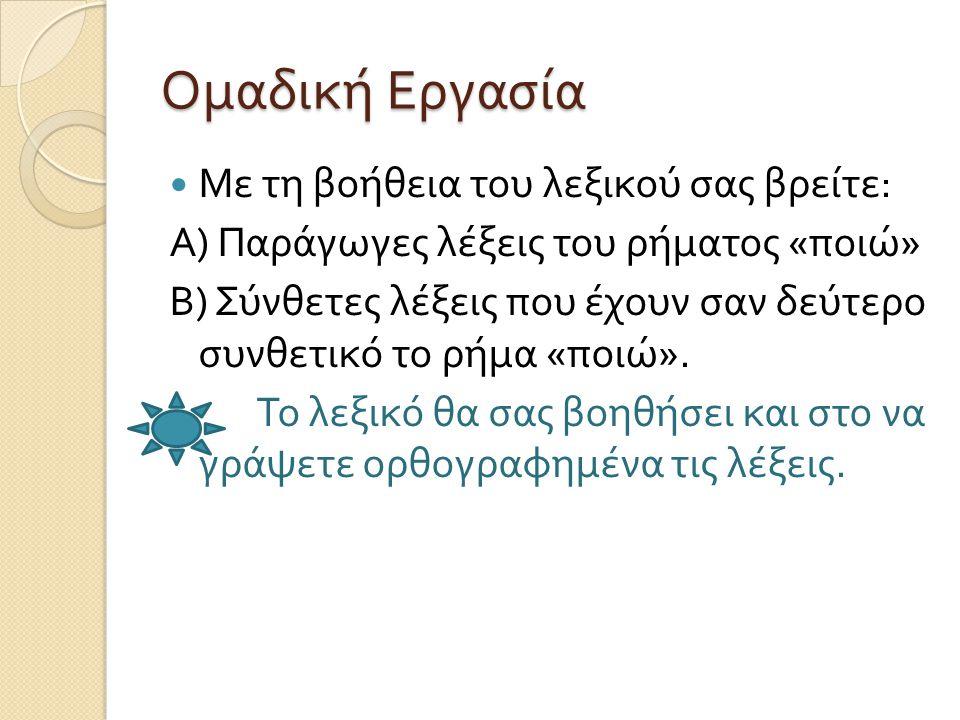 Ομαδική Εργασία Με τη βοήθεια του λεξικού σας βρείτε : Α ) Παράγωγες λέξεις του ρήματος « ποιώ » Β ) Σύνθετες λέξεις που έχουν σαν δεύτερο συνθετικό το ρήμα « ποιώ ».