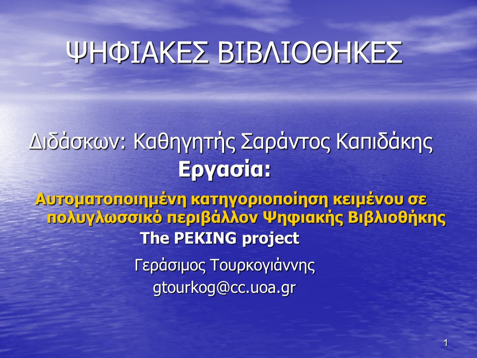 1 ΨΗΦΙΑΚΕΣ ΒΙΒΛΙΟΘΗΚΕΣ ΨΗΦΙΑΚΕΣ ΒΙΒΛΙΟΘΗΚΕΣ Διδάσκων: Καθηγητής Σαράντος Καπιδάκης Εργασία: Εργασία: Αυτοματοποιημένη κατηγοριοποίηση κειμένου σε πολυγλωσσικό περιβάλλον Ψηφιακής Βιβλιοθήκης Αυτοματοποιημένη κατηγοριοποίηση κειμένου σε πολυγλωσσικό περιβάλλον Ψηφιακής Βιβλιοθήκης The PEKING project The PEKING project Γεράσιμος Τουρκογιάννης Γεράσιμος Τουρκογιάννης gtourkog@cc.uoa.gr gtourkog@cc.uoa.gr