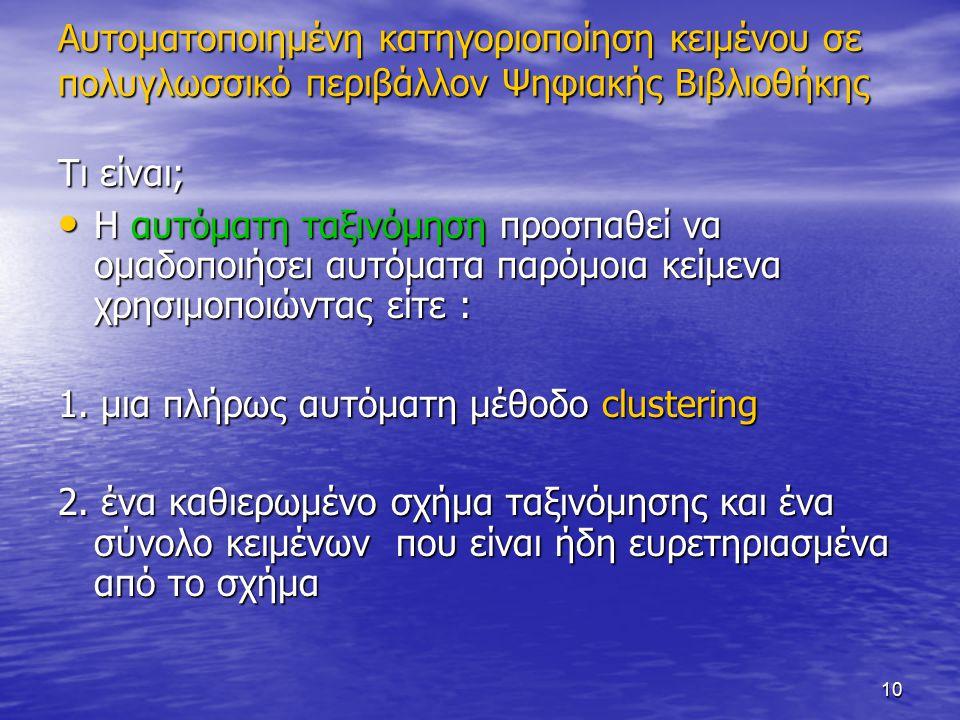 10 Αυτοματοποιημένη κατηγοριοποίηση κειμένου σε πολυγλωσσικό περιβάλλον Ψηφιακής Βιβλιοθήκης Τι είναι; Η αυτόματη ταξινόμηση προσπαθεί να ομαδοποιήσει αυτόματα παρόμοια κείμενα χρησιμοποιώντας είτε : Η αυτόματη ταξινόμηση προσπαθεί να ομαδοποιήσει αυτόματα παρόμοια κείμενα χρησιμοποιώντας είτε : 1.
