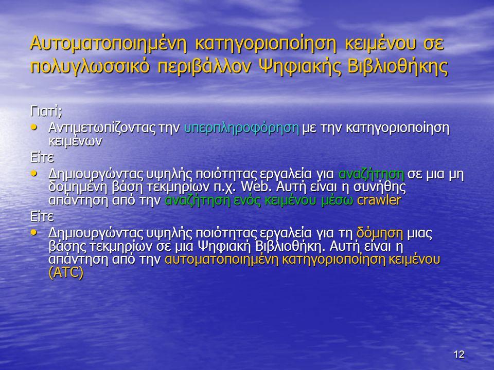 12 Αυτοματοποιημένη κατηγοριοποίηση κειμένου σε πολυγλωσσικό περιβάλλον Ψηφιακής Βιβλιοθήκης Γιατί; Αντιμετωπίζοντας την υπερπληροφόρηση με την κατηγοριοποίηση κειμένων Αντιμετωπίζοντας την υπερπληροφόρηση με την κατηγοριοποίηση κειμένωνΕίτε Δημιουργώντας υψηλής ποιότητας εργαλεία για αναζήτηση σε μια μη δομημένη βάση τεκμηρίων π.χ.
