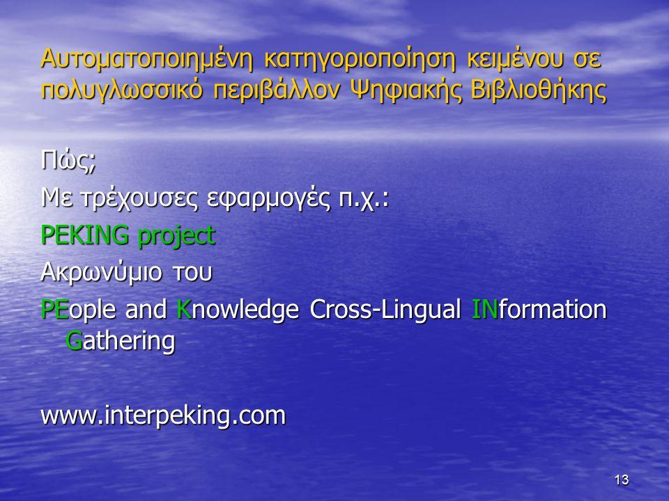13 Αυτοματοποιημένη κατηγοριοποίηση κειμένου σε πολυγλωσσικό περιβάλλον Ψηφιακής Βιβλιοθήκης Πώς; Με τρέχουσες εφαρμογές π.χ.: PEKING project Ακρωνύμιο του PEople and Knowledge Cross-Lingual INformation Gathering www.interpeking.com