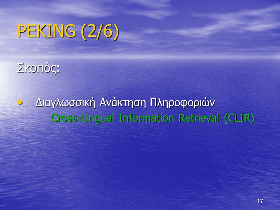 17 PEKING (2/6) Σκοπός: Διαγλωσσική Ανάκτηση Πληροφοριών Διαγλωσσική Ανάκτηση Πληροφοριών Cross-Lingual Information Retrieval (CLIR) Cross-Lingual Information Retrieval (CLIR)