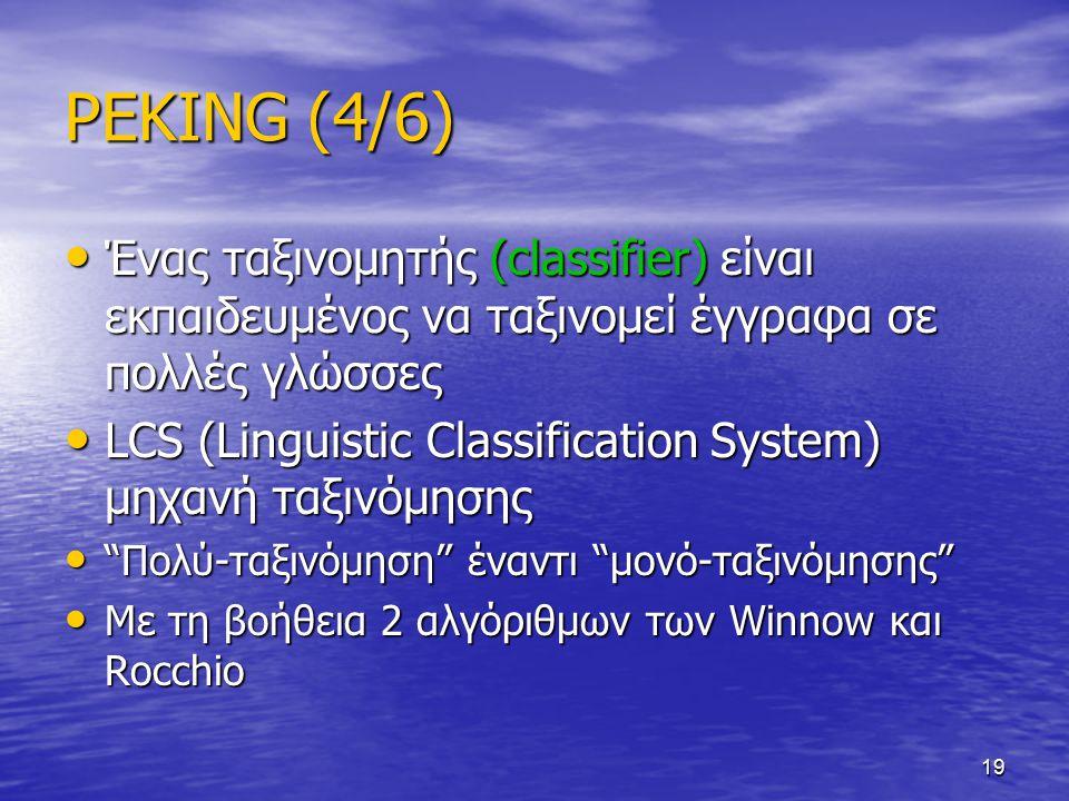 19 PEKING (4/6) Ένας ταξινομητής (classifier) είναι εκπαιδευμένος να ταξινομεί έγγραφα σε πολλές γλώσσες Ένας ταξινομητής (classifier) είναι εκπαιδευμένος να ταξινομεί έγγραφα σε πολλές γλώσσες LCS (Linguistic Classification System) μηχανή ταξινόμησης LCS (Linguistic Classification System) μηχανή ταξινόμησης Πολύ-ταξινόμηση έναντι μονό-ταξινόμησης Πολύ-ταξινόμηση έναντι μονό-ταξινόμησης Με τη βοήθεια 2 αλγόριθμων των Winnow και Rocchio Με τη βοήθεια 2 αλγόριθμων των Winnow και Rocchio