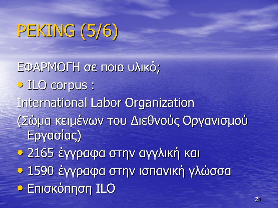 21 PEKING (5/6) ΕΦΑΡΜΟΓΗ σε ποιο υλικό; ILO corpus : ILO corpus : International Labor Organization (Σώμα κειμένων του Διεθνούς Οργανισμού Εργασίας) 2165 έγγραφα στην αγγλική και 2165 έγγραφα στην αγγλική και 1590 έγγραφα στην ισπανική γλώσσα 1590 έγγραφα στην ισπανική γλώσσα Επισκόπηση ILO Επισκόπηση ILO