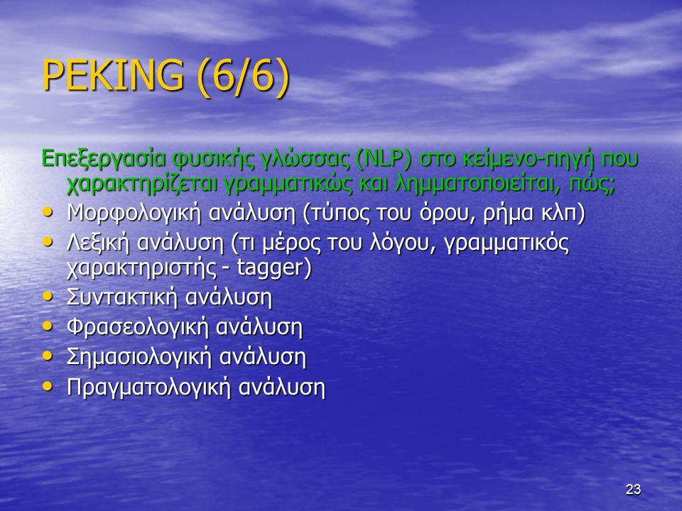 23 PEKING (6/6) Επεξεργασία φυσικής γλώσσας (NLP) στο κείμενο-πηγή που χαρακτηρίζεται γραμματικώς και λημματοποιείται, πώς; Μορφολογική ανάλυση (τύπος του όρου, ρήμα κλπ) Μορφολογική ανάλυση (τύπος του όρου, ρήμα κλπ) Λεξική ανάλυση (τι μέρος του λόγου, γραμματικός χαρακτηριστής - tagger) Λεξική ανάλυση (τι μέρος του λόγου, γραμματικός χαρακτηριστής - tagger) Συντακτική ανάλυση Συντακτική ανάλυση Φρασεολογική ανάλυση Φρασεολογική ανάλυση Σημασιολογική ανάλυση Σημασιολογική ανάλυση Πραγματολογική ανάλυση Πραγματολογική ανάλυση