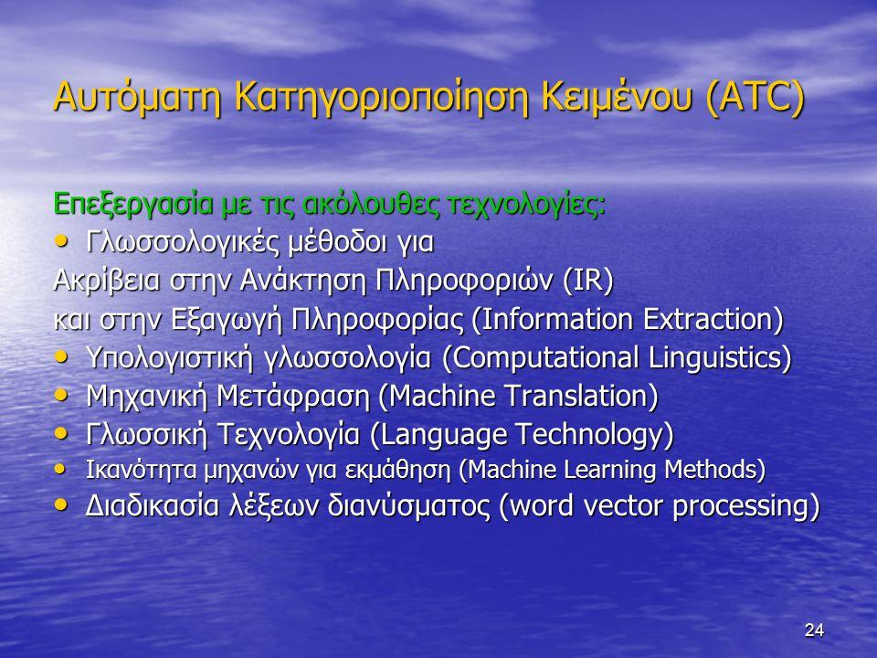 24 Αυτόματη Κατηγοριοποίηση Κειμένου (ATC) Επεξεργασία με τις ακόλουθες τεχνολογίες: Γλωσσολογικές μέθοδοι για Γλωσσολογικές μέθοδοι για Ακρίβεια στην Ανάκτηση Πληροφοριών (IR) και στην Εξαγωγή Πληροφορίας (Information Extraction) Υπολογιστική γλωσσολογία (Computational Linguistics) Υπολογιστική γλωσσολογία (Computational Linguistics) Μηχανική Μετάφραση (Machine Translation) Μηχανική Μετάφραση (Machine Translation) Γλωσσική Τεχνολογία (Language Technology) Γλωσσική Τεχνολογία (Language Technology) Ικανότητα μηχανών για εκμάθηση (Machine Learning Methods) Ικανότητα μηχανών για εκμάθηση (Machine Learning Methods) Διαδικασία λέξεων διανύσματος (word vector processing) Διαδικασία λέξεων διανύσματος (word vector processing)