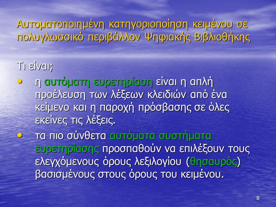 9 Αυτοματοποιημένη κατηγοριοποίηση κειμένου σε πολυγλωσσικό περιβάλλον Ψηφιακής Βιβλιοθήκης Τι είναι; η αυτόματη ευρετηρίαση είναι η απλή προέλευση των λέξεων κλειδιών από ένα κείμενο και η παροχή πρόσβασης σε όλες εκείνες τις λέξεις.