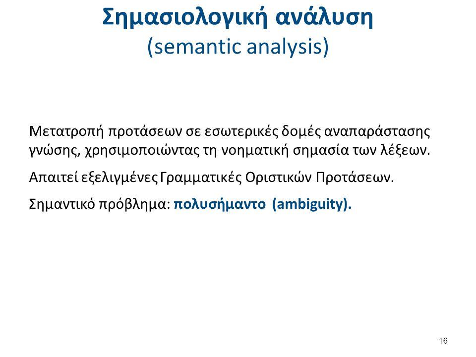 Σημασιολογική ανάλυση (semantic analysis) Μετατροπή προτάσεων σε εσωτερικές δομές αναπαράστασης γνώσης, χρησιμοποιώντας τη νοηματική σημασία των λέξεων.
