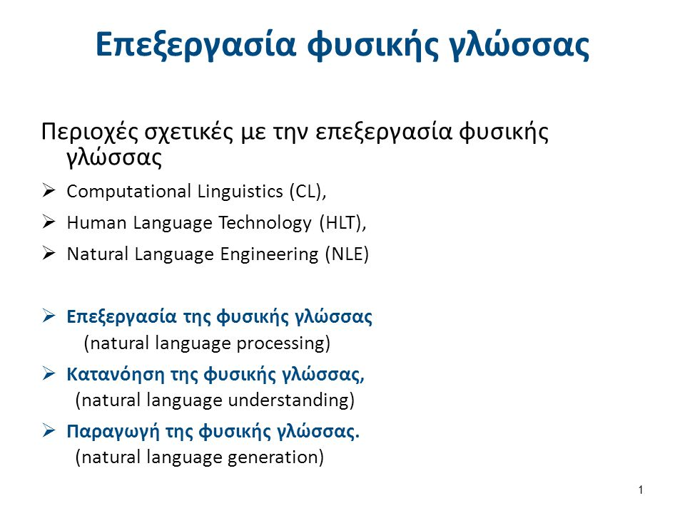 Επεξεργασία φυσικής γλώσσας Περιοχές σχετικές με την επεξεργασία φυσικής γλώσσας  Computational Linguistics (CL),  Human Language Technology (HLT),  Natural Language Engineering (NLE)  Επεξεργασία της φυσικής γλώσσας (natural language processing)  Κατανόηση της φυσικής γλώσσας, (natural language understanding)  Παραγωγή της φυσικής γλώσσας.
