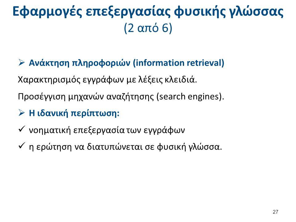 Εφαρμογές επεξεργασίας φυσικής γλώσσας (2 από 6)  Ανάκτηση πληροφοριών (information retrieval) Χαρακτηρισμός εγγράφων με λέξεις κλειδιά. Προσέγγιση μ