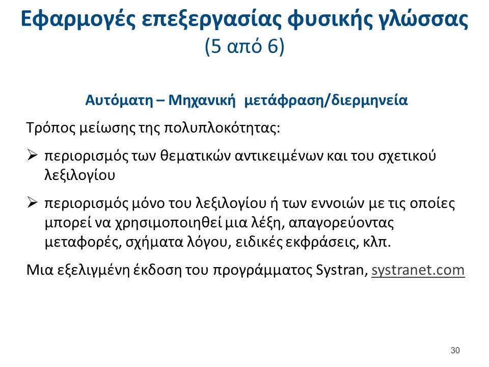 Εφαρμογές επεξεργασίας φυσικής γλώσσας (5 από 6) Αυτόματη – Μηχανική μετάφραση/διερμηνεία Τρόπος μείωσης της πολυπλοκότητας:  περιορισμός των θεματικών αντικειμένων και του σχετικού λεξιλογίου  περιορισμός μόνο του λεξιλογίου ή των εννοιών με τις οποίες μπορεί να χρησιμοποιηθεί μια λέξη, απαγορεύοντας μεταφορές, σχήματα λόγου, ειδικές εκφράσεις, κλπ.