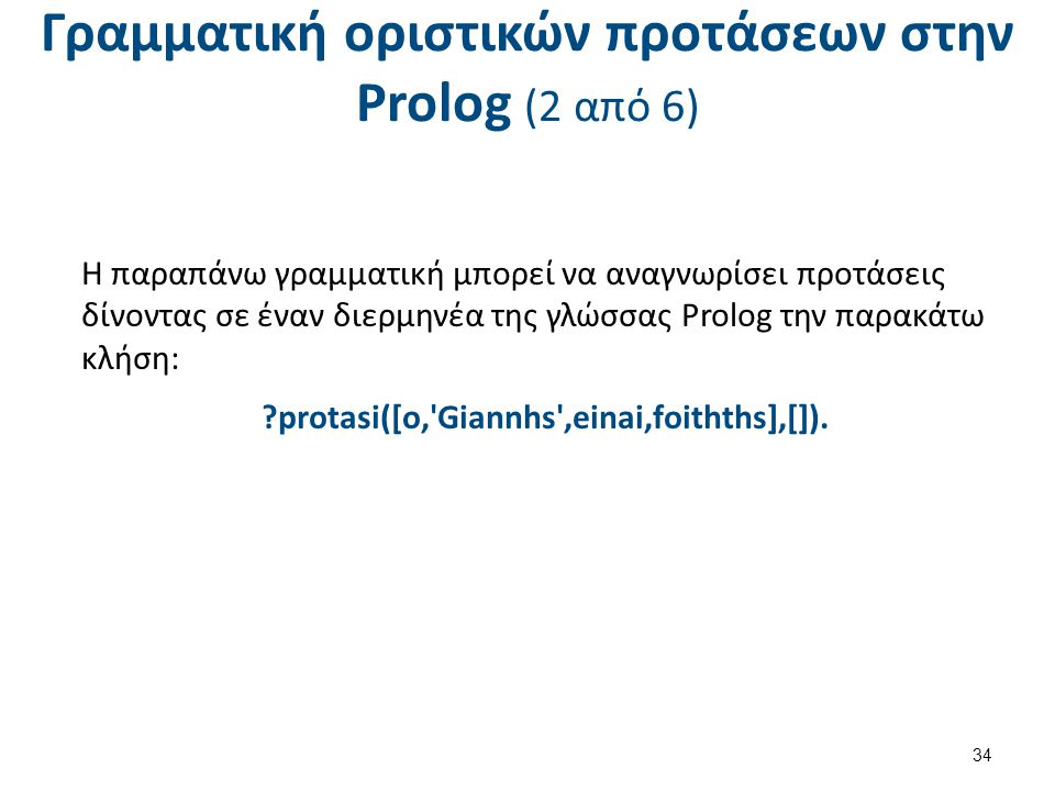 Γραμματική οριστικών προτάσεων στην Prolog (2 από 6) Η παραπάνω γραμματική μπορεί να αναγνωρίσει προτάσεις δίνοντας σε έναν διερμηνέα της γλώσσας Prolog την παρακάτω κλήση: ?protasi([o, Giannhs ,einai,foithths],[]).