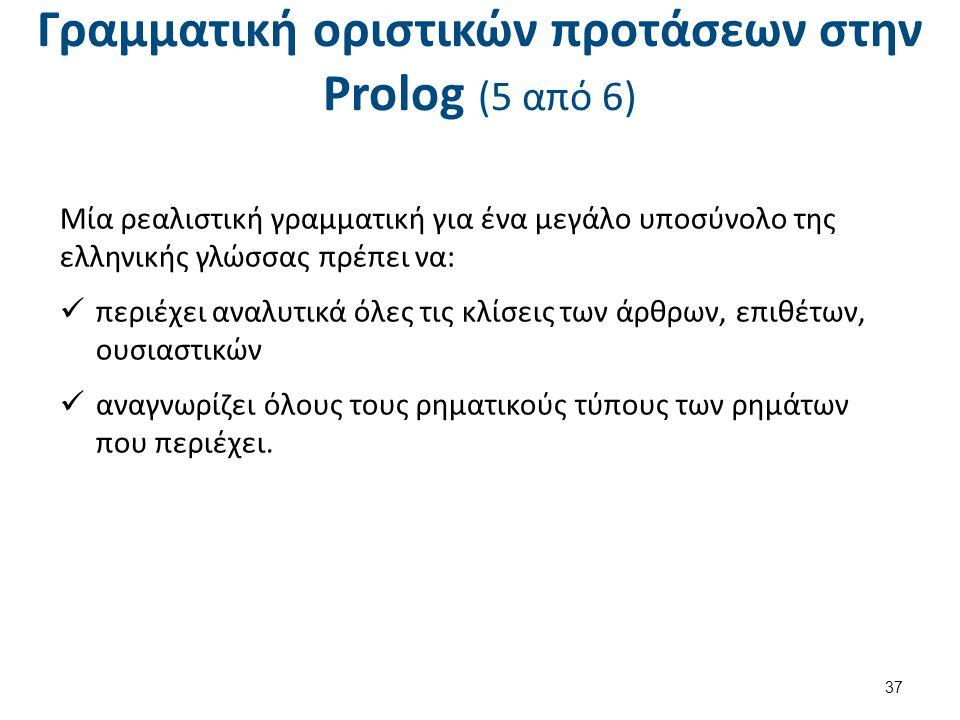 Γραμματική οριστικών προτάσεων στην Prolog (5 από 6) Μία ρεαλιστική γραμματική για ένα μεγάλο υποσύνολο της ελληνικής γλώσσας πρέπει να: περιέχει αναλυτικά όλες τις κλίσεις των άρθρων, επιθέτων, ουσιαστικών αναγνωρίζει όλους τους ρηματικούς τύπους των ρημάτων που περιέχει.