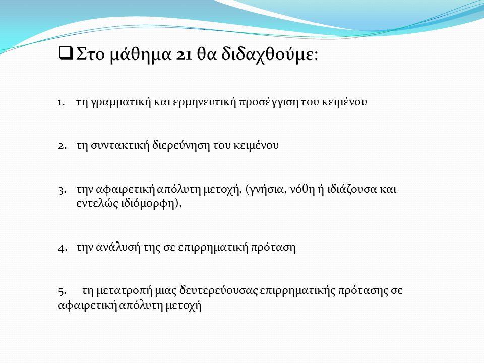  Στο μάθημα 21 θα διδαχθούμε: 1.τη γραμματική και ερμηνευτική προσέγγιση του κειμένου 2.τη συντακτική διερεύνηση του κειμένου 3.την αφαιρετική απόλυτ