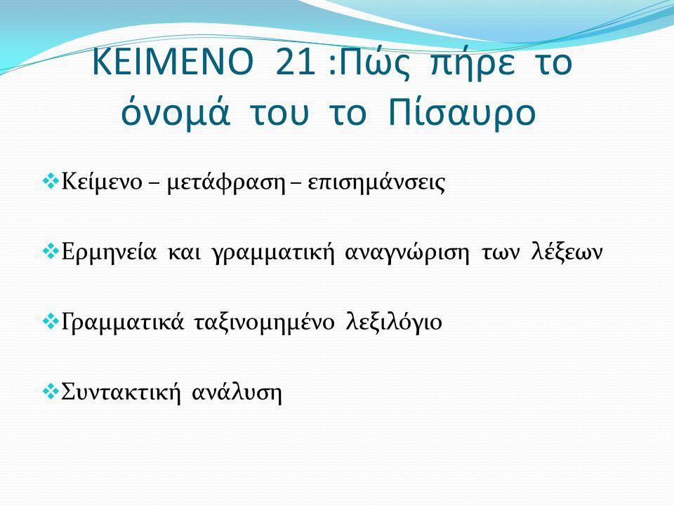 ΚΕΙΜΕΝΟ 21 :Πώς πήρε το όνομά του το Πίσαυρο  Κείμενο – μετάφραση – επισημάνσεις  Ερμηνεία και γραμματική αναγνώριση των λέξεων  Γραμματικά ταξινομ