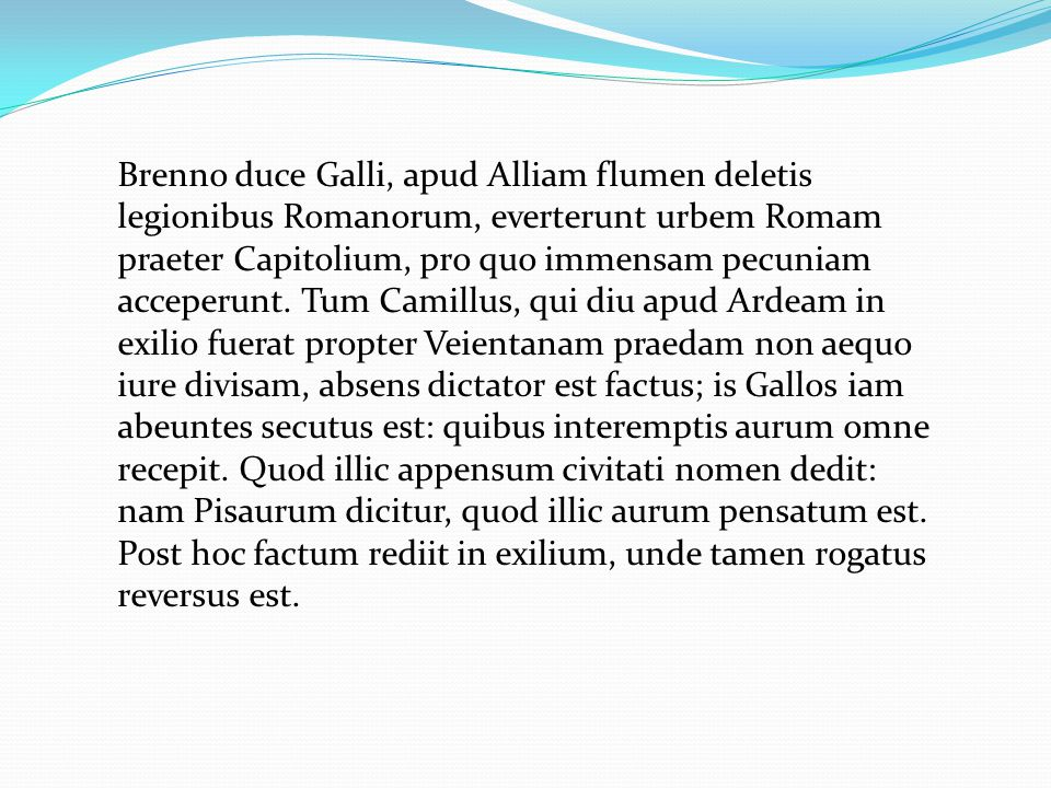 Brenno duce Galli, apud Alliam flumen deletis legionibus Rοmanorum, everterunt urbem Romam praeter Capitolium, pro quo immensam pecuniam acceperunt. T
