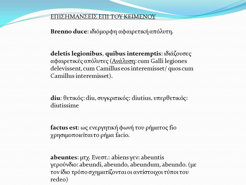 ΕΠΙΣΗΜΑΝΣΕΙΣ ΕΠΙ ΤΟΥ ΚΕΙΜΕΝΟΥ Brenno duce: ιδιόμορφη αφαιρετική απόλυτη. deletis legionibus, quibus interemptis: ιδιάζουσες αφαιρετικές απόλυτες (Ανάλ