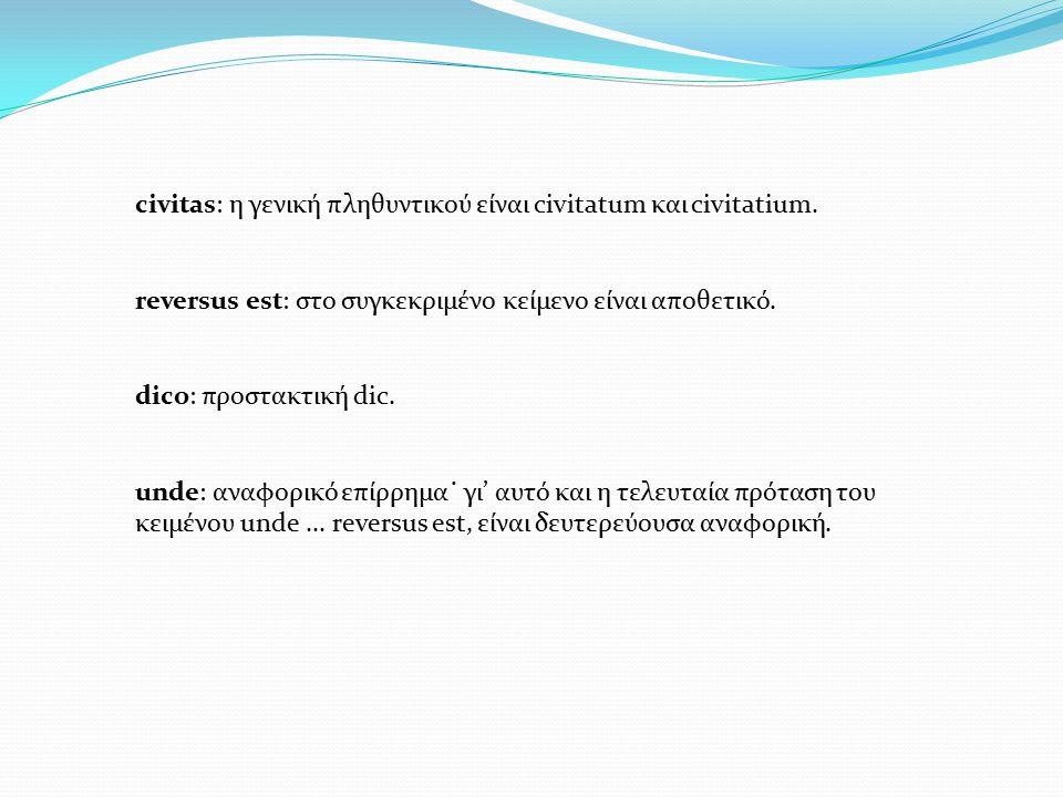 civitas: η γενική πληθυντικού είναι civitatum και civitatium. reversus est: στο συγκεκριμένο κείμενο είναι αποθετικό. dico: προστακτική dic. unde: ανα