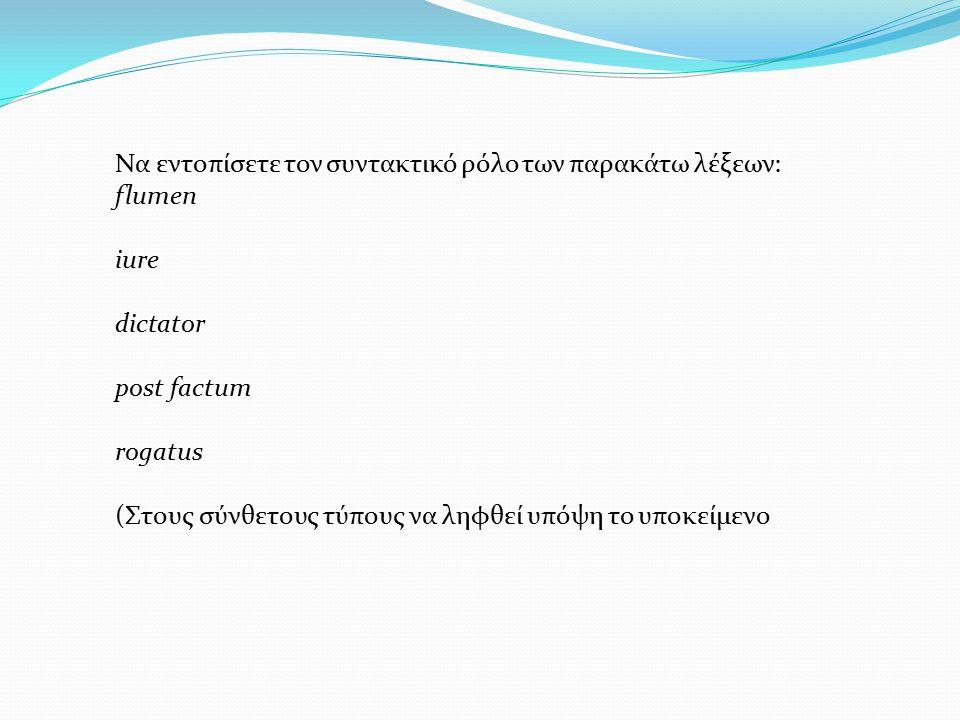 Nα εντοπίσετε τον συντακτικό ρόλο των παρακάτω λέξεων: flumen iure dictator post factum rogatus (Στους σύνθετους τύπους να ληφθεί υπόψη το υποκείμενο