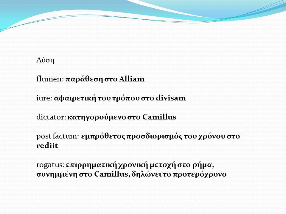 Λύση flumen: παράθεση στο Alliam iure: αφαιρετική του τρόπου στο divisam dictator: κατηγορούμενο στο Camillus post factum: εμπρόθετος προσδιορισμός το