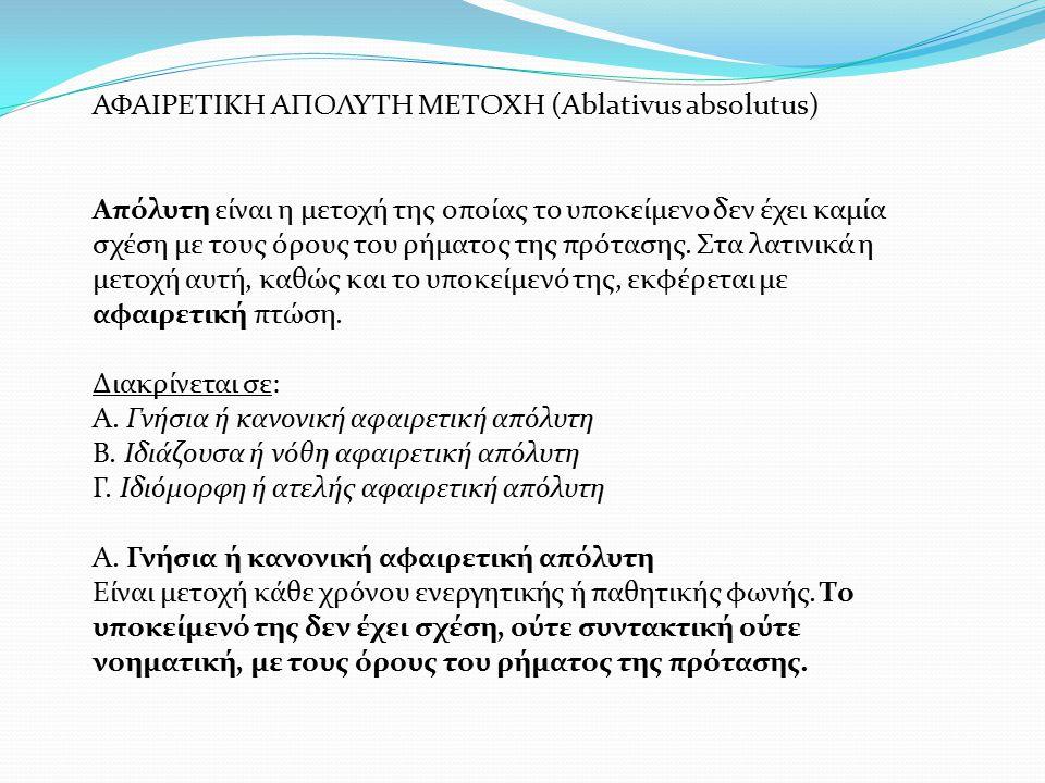 ΑΦΑΙΡΕΤΙΚΗ ΑΠΟΛΥΤΗ ΜΕΤΟΧΗ (Ablativus absolutus) Απόλυτη είναι η μετοχή της οποίας το υποκείμενο δεν έχει καμία σχέση με τους όρους του ρήματος της πρό