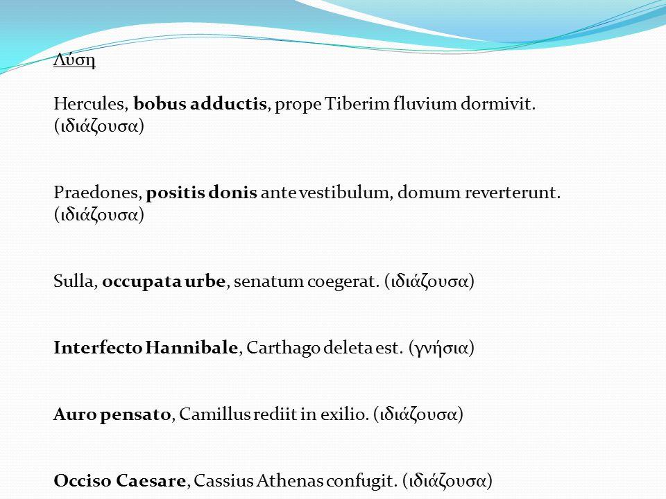 Λύση Hercules, bobus adductis, prope Tiberim fluvium dormivit. (ιδιάζουσα) Praedones, positis donis ante vestibulum, domum reverterunt. (ιδιάζουσα) Su