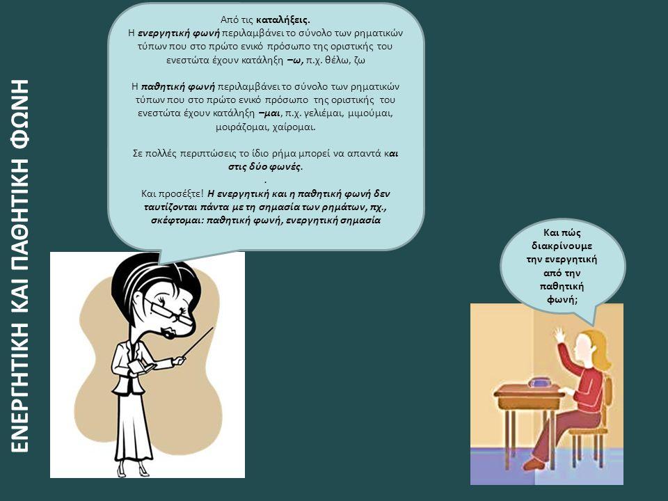 Και πώς διακρίνουμε την ενεργητική από την παθητική φωνή; Από τις καταλήξεις. Η ενεργητική φωνή περιλαμβάνει το σύνολο των ρηματικών τύπων που στο πρώ
