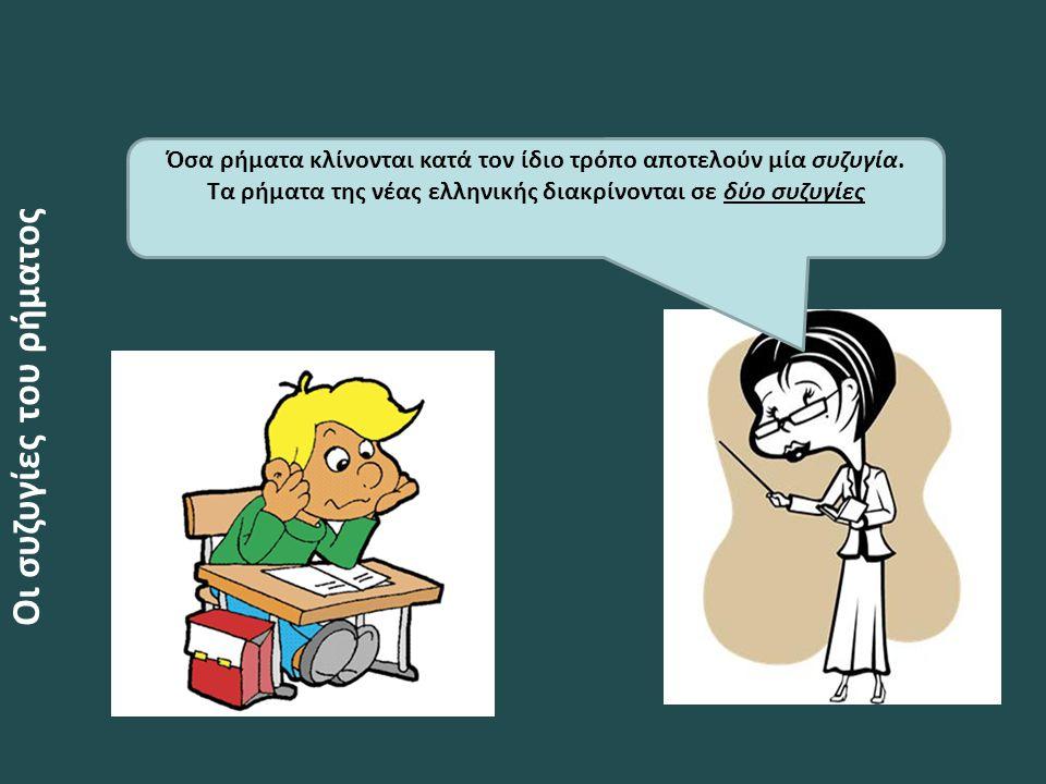 Οι συζυγίες του ρήματος Όσα ρήματα κλίνονται κατά τον ίδιο τρόπο αποτελούν μία συζυγία. Τα ρήματα της νέας ελληνικής διακρίνονται σε δύο συζυγίες