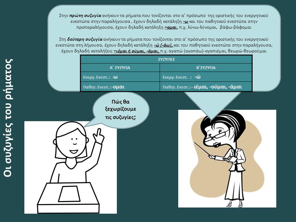 Οι συζυγίες του ρήματος Στην πρώτη συζυγία ανήκουν τα ρήματα που τονίζονται στο α' πρόσωπο της οριστικής του ενεργητικού ενεστώτα στην παραλήγουσα, έχουν δηλαδή κατάληξη -ω και του παθητικού ενεστώτα στην προπαραλήγουσα, έχουν δηλαδή κατάληξη –ομαι, π.χ.